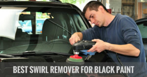 The Best Swirl Remover For Black Paint: A Complete Buying Guide